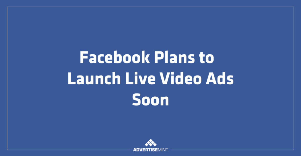 Facebook Plans to Launch Live Video Ads Soon